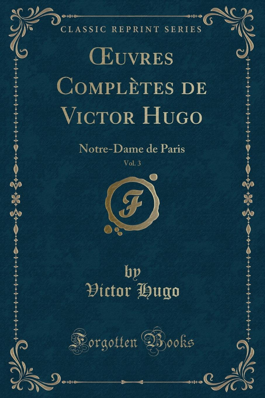 Victor Hugo OEuvres Completes de Victor Hugo, Vol. 3. Notre-Dame de Paris (Classic Reprint)