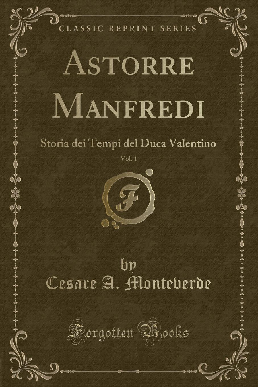 Cesare A. Monteverde Astorre Manfredi, Vol. 1. Storia dei Tempi del Duca Valentino (Classic Reprint) manfredi v manfredi the last legion