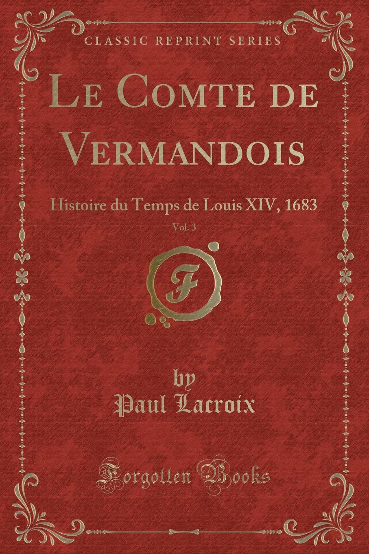 Paul Lacroix Le Comte de Vermandois, Vol. 3. Histoire du Temps de Louis XIV, 1683 (Classic Reprint) louis hymans histoire parlementaire de la belgique de 1831 a 1880 vol 3 classic reprint