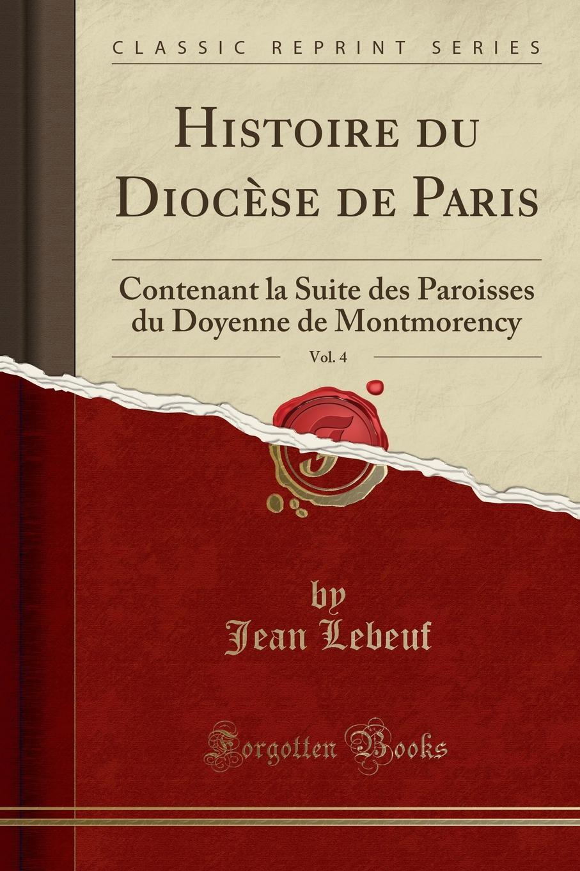Jean Lebeuf Histoire du Diocese de Paris, Vol. 4. Contenant la Suite des Paroisses du Doyenne de Montmorency (Classic Reprint)