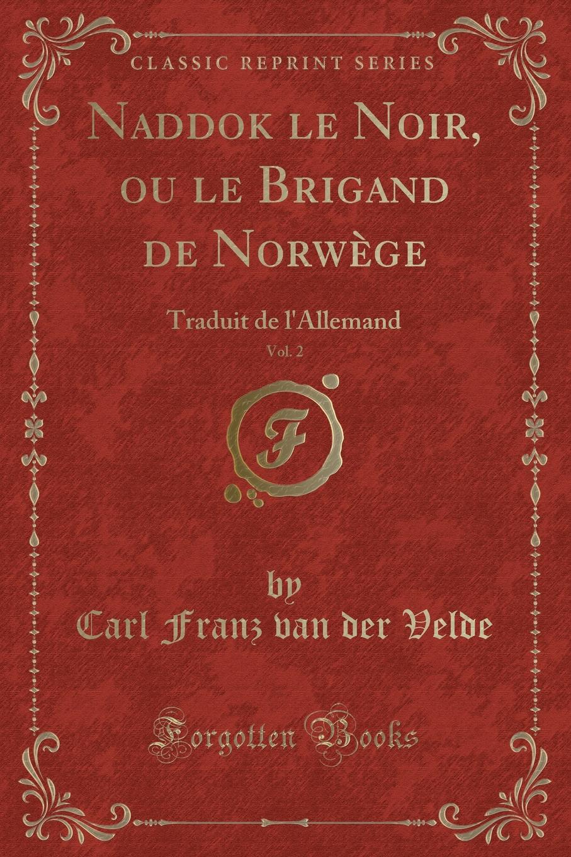 Naddok le Noir, ou le Brigand de Norwege, Vol. 2. Traduit de l.Allemand (Classic Reprint) Excerpt from Naddok le Noir, ou le Brigand de NorwР?ge Vol....
