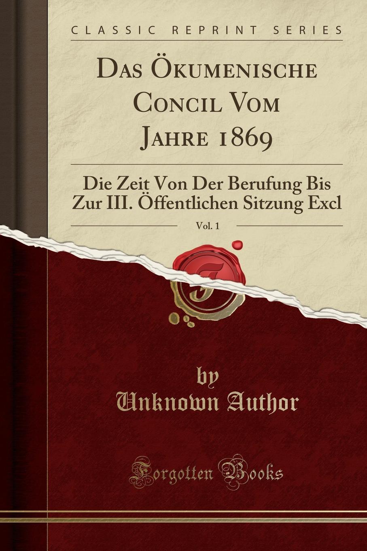 Unknown Author Das Okumenische Concil Vom Jahre 1869, Vol. 1. Die Zeit Von Der Berufung Bis Zur III. Offentlichen Sitzung Excl (Classic Reprint)
