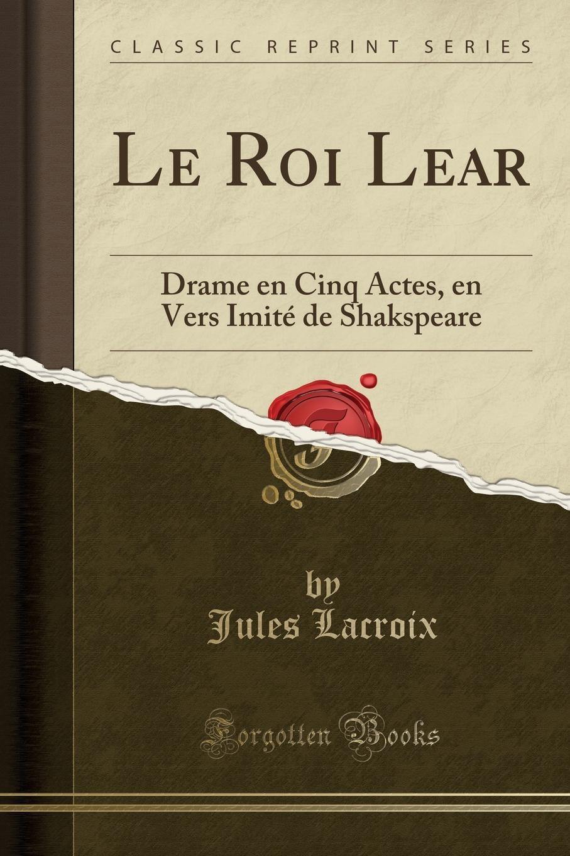 Le Roi Lear. Drame en Cinq Actes, en Vers Imite de Shakspeare (Classic Reprint)