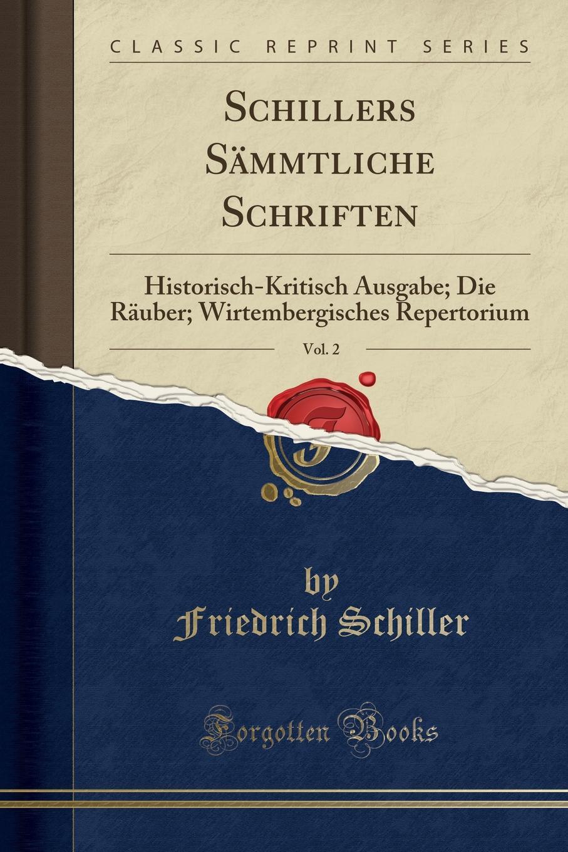 Schiller Friedrich Schillers Sammtliche Schriften, Vol. 2. Historisch-Kritisch Ausgabe; Die Rauber; Wirtembergisches Repertorium (Classic Reprint) die rauber