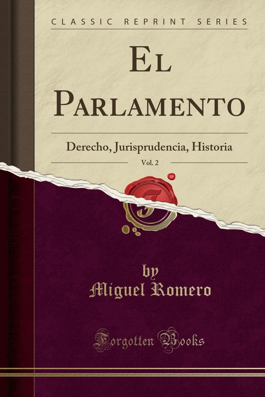 Miguel Romero El Parlamento, Vol. 2. Derecho, Jurisprudencia, Historia (Classic Reprint) miguel romero el parlamento vol 2 derecho jurisprudencia historia classic reprint