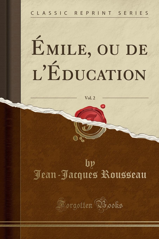 Jean-Jacques Rousseau Emile, ou de l.Education, Vol. 2 (Classic Reprint) l enfant de noe