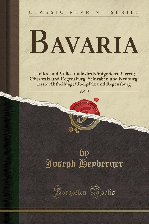 Joseph Heyberger Bavaria, Vol. 2. Landes-und Volkskunde des Konigreichs Bayern; Oberpfalz und Regensburg, Schwaben und Neuburg; Erste Abtheilung; Oberpfalz und Regensburg (Classic Reprint) цена