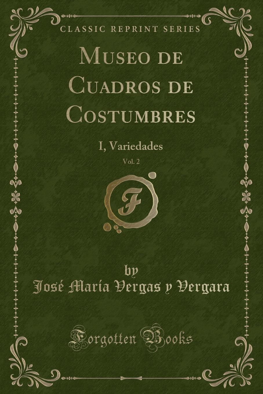 José María Vergas y Vergara Museo de Cuadros de Costumbres, Vol. 2. I, Variedades (Classic Reprint) juan de valdés ziento i diez consideraziones leidas i explicadas hazia el ano de 1538 i 1539 classic reprint