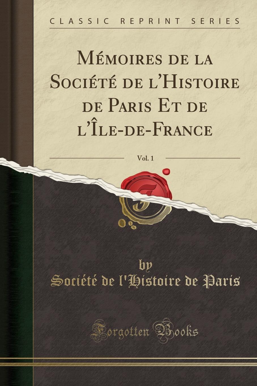 Société de l'Histoire de Paris Memoires de la Societe de l.Histoire de Paris Et de l.Ile-de-France, Vol. 1 (Classic Reprint)