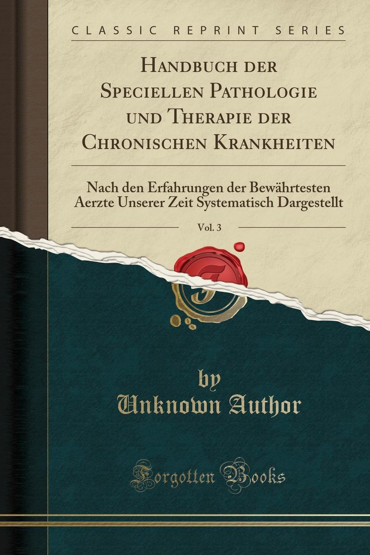 Unknown Author Handbuch der Speciellen Pathologie und Therapie der Chronischen Krankheiten, Vol. 3. Nach den Erfahrungen der Bewahrtesten Aerzte Unserer Zeit Systematisch Dargestellt (Classic Reprint)