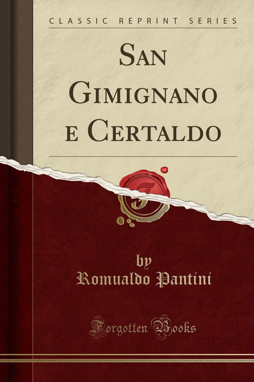Romualdo Pantini San Gimignano e Certaldo (Classic Reprint) gardner edmund g the story of siena and san gimignano