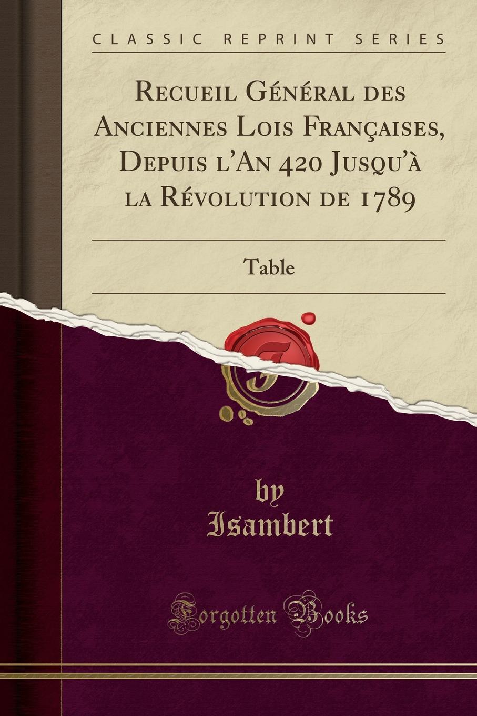 Isambert Isambert Recueil General des Anciennes Lois Francaises, Depuis l.An 420 Jusqu.a la Revolution de 1789. Table (Classic Reprint)