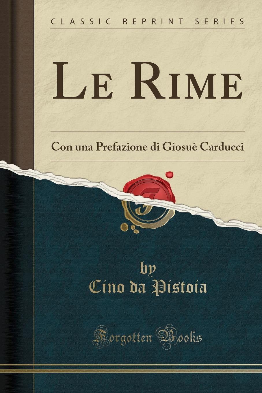 Cino da Pistoia Le Rime. Con una Prefazione di Giosue Carducci (Classic Reprint) giosuè carducci rime nuove