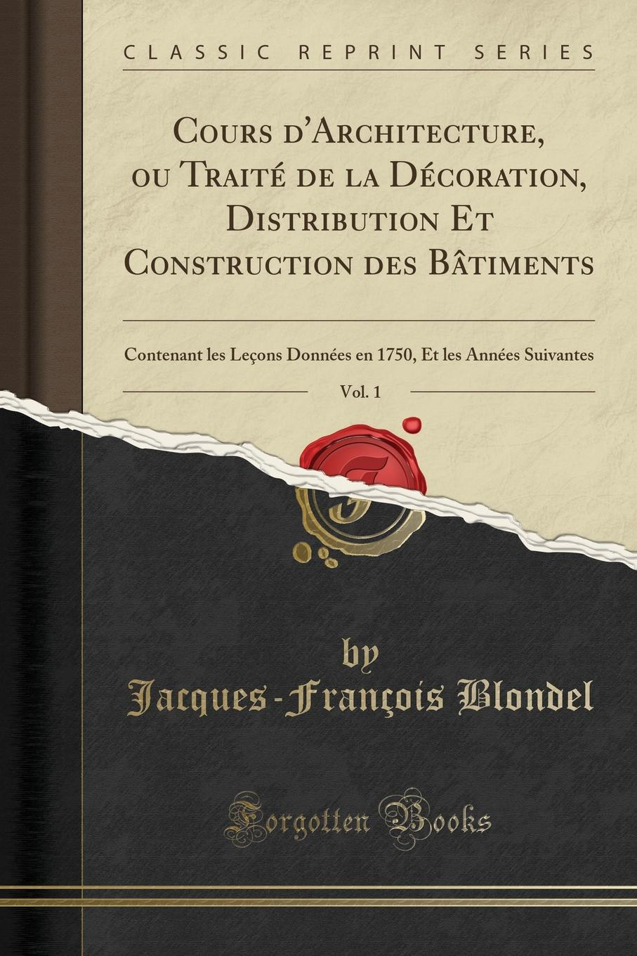 Jacques-François Blondel Cours d.Architecture, ou Traite de la Decoration, Distribution Et Construction des Batiments, Vol. 1. Contenant les Lecons Donnees en 1750, Et les Annees Suivantes (Classic Reprint) цена
