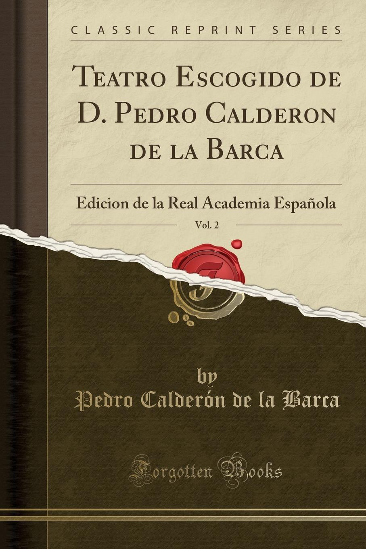 Pedro Calderón de la Barca Teatro Escogido de D. Pedro Calderon de la Barca, Vol. 2. Edicion de la Real Academia Espanola (Classic Reprint) calderon de la barca p la vida es sueno nivel 3 cd