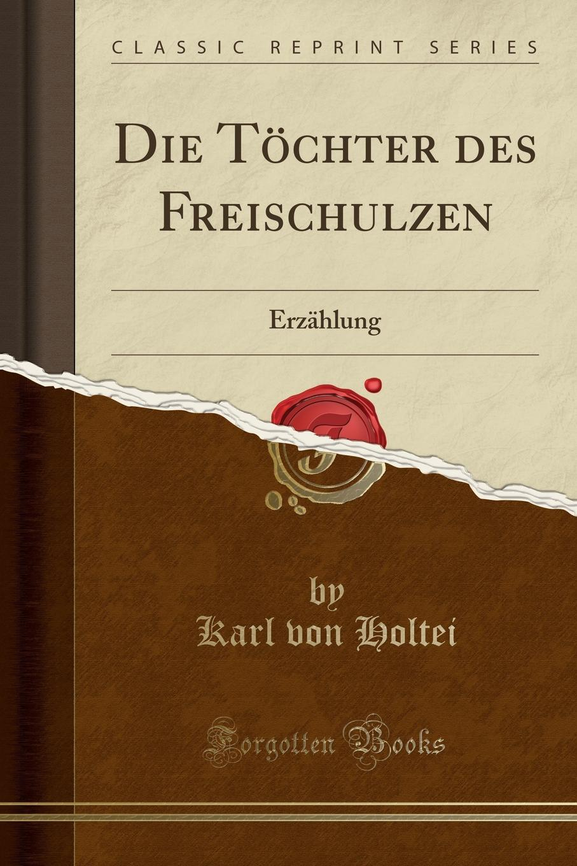Karl von Holtei Die Tochter des Freischulzen. Erzahlung (Classic Reprint) karl may waldröschen i die tochter des granden