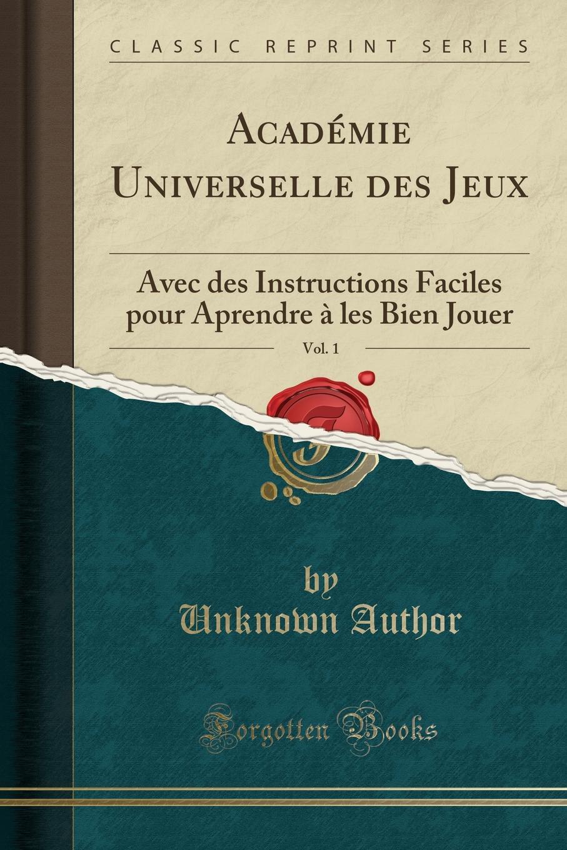 Unknown Author. Academie Universelle des Jeux, Vol. 1. Avec des Instructions Faciles pour Aprendre a les Bien Jouer (Classic Reprint)