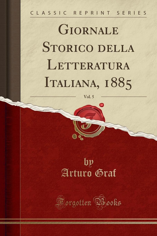 Arturo Graf Giornale Storico della Letteratura Italiana, 1885, Vol. 5 (Classic Reprint) ароматический диффузор вишня 100 мл