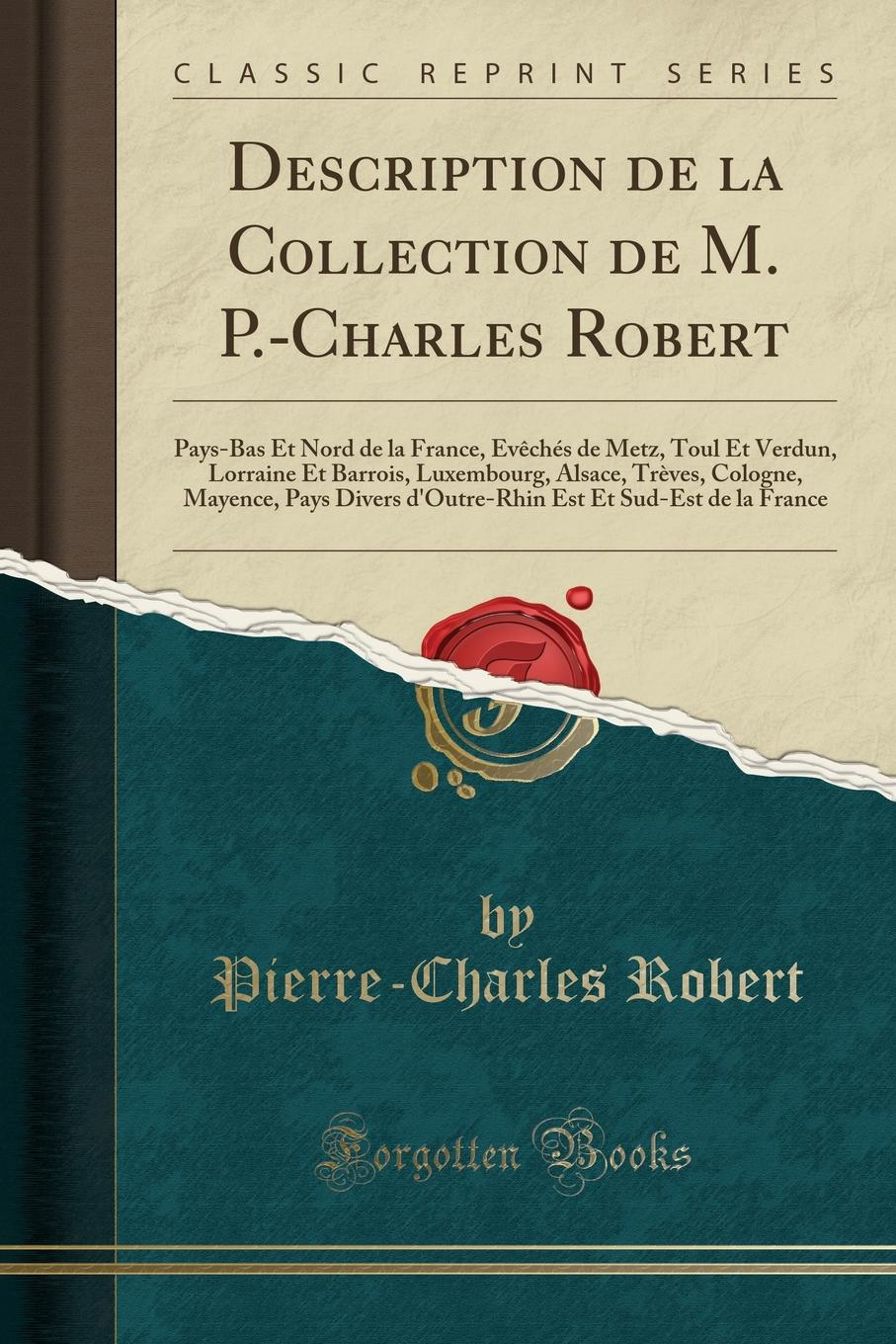 Description de la Collection de M. P.-Charles Robert. Pays-Bas Et Nord de la France, Eveches de Metz, Toul Et Verdun, Lorraine Et Barrois, Luxembourg, Alsace, Treves, Cologne, Mayence, Pays