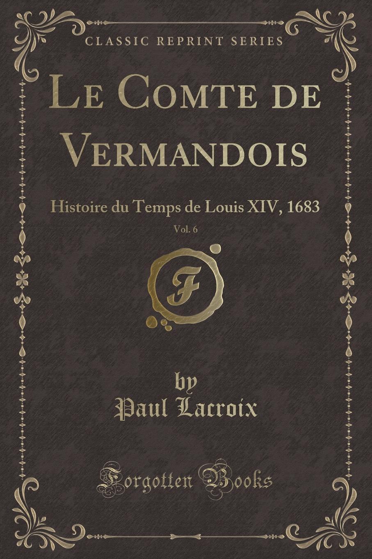 Paul Lacroix Le Comte de Vermandois, Vol. 6. Histoire du Temps de Louis XIV, 1683 (Classic Reprint)