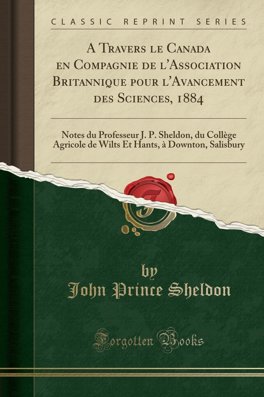 A Travers le Canada en Compagnie de l.Association Britannique pour l.Avancement des Sciences, 1884. Notes du Professeur J. P. Sheldon, du College Agricole de Wilts Et Hants, a Downton, Salisbury (Classic Reprint) Excerpt from A Travers le Canada en Compagnie de l'Association...