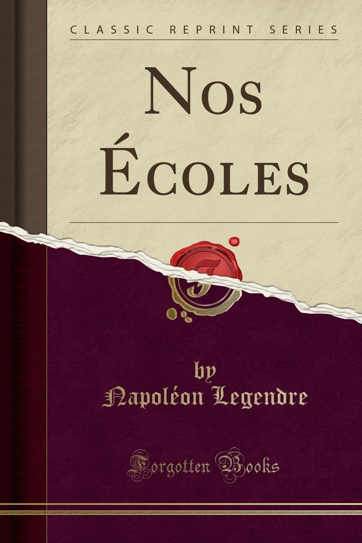 Napoléon Legendre Nos Ecoles (Classic Reprint)