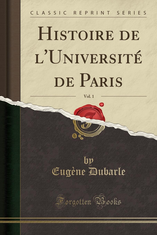 Eugène Dubarle Histoire de l.Universite de Paris, Vol. 1 (Classic Reprint)