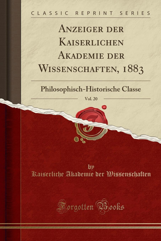 Kaiserliche Akademie der Wissenschaften Anzeiger der Kaiserlichen Akademie der Wissenschaften, 1883, Vol. 20. Philosophisch-Historische Classe (Classic Reprint) недорого