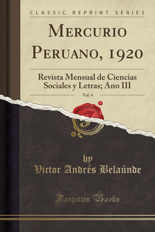 Victor Andrés Belaúnde Mercurio Peruano, 1920, Vol. 4. Revista Mensual de Ciencias Sociales y Letras; Ano III (Classic Reprint) manuel beltroy las cien mejores poesias liricas peruanas