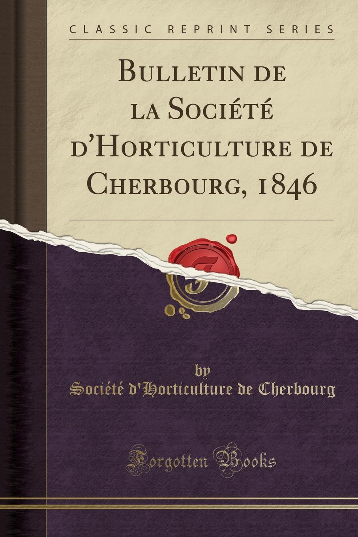 Société d'Horticulture de Cherbourg. Bulletin de la Societe d.Horticulture de Cherbourg, 1846 (Classic Reprint)
