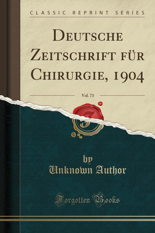 Deutsche Zeitschrift fur Chirurgie, 1904, Vol. 73 (Classic Reprint) Excerpt from Deutsche Zeitschrift fР?r Chirurgie 1904,...