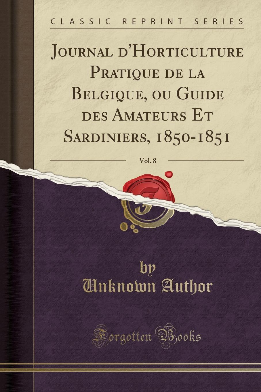 Unknown Author. Journal d.Horticulture Pratique de la Belgique, ou Guide des Amateurs Et Sardiniers, 1850-1851, Vol. 8 (Classic Reprint)