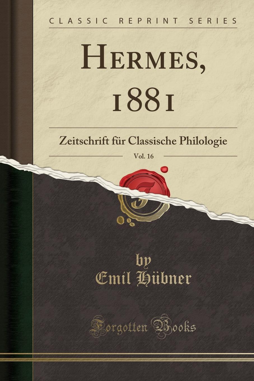 Emil Hübner Hermes, 1881, Vol. 16. Zeitschrift fur Classische Philologie (Classic Reprint)