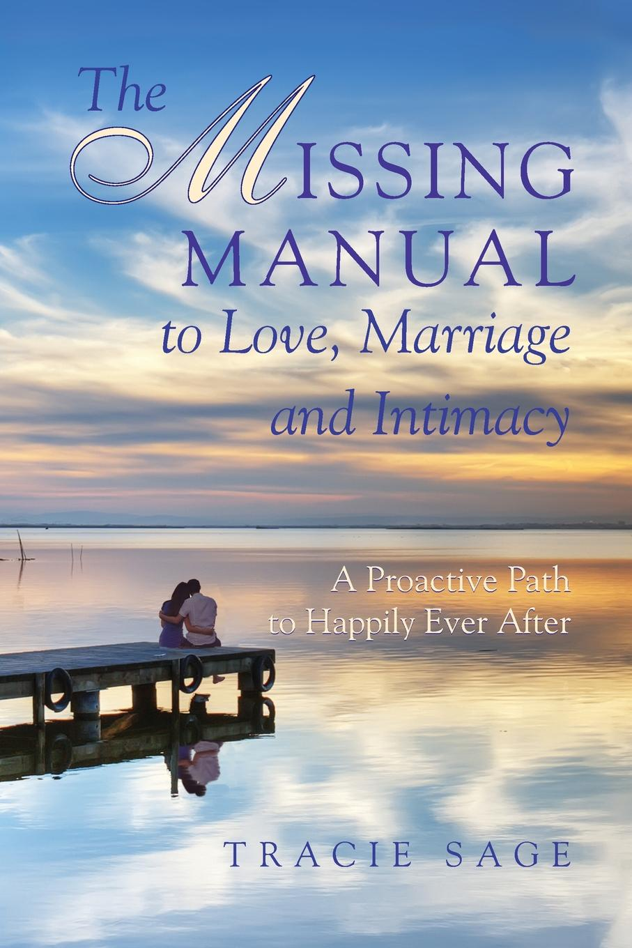 Tracie Sage The Missing Manual to Love, Marriage and Intimacy. A Proactive Path to Happily Ever After jane perrine myers the path to love