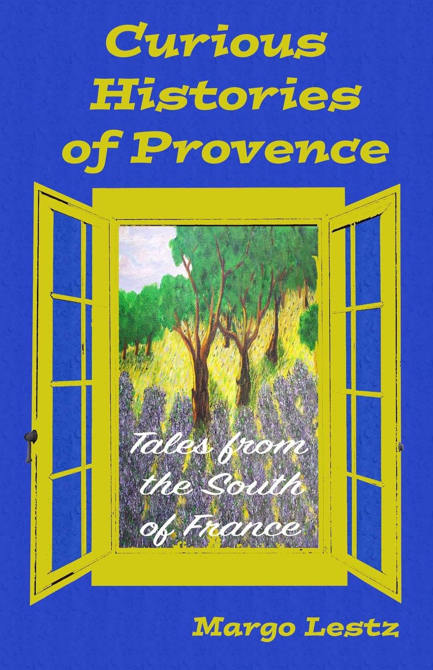 Margo Lestz Curious Histories of Provence. Tales from the South of France
