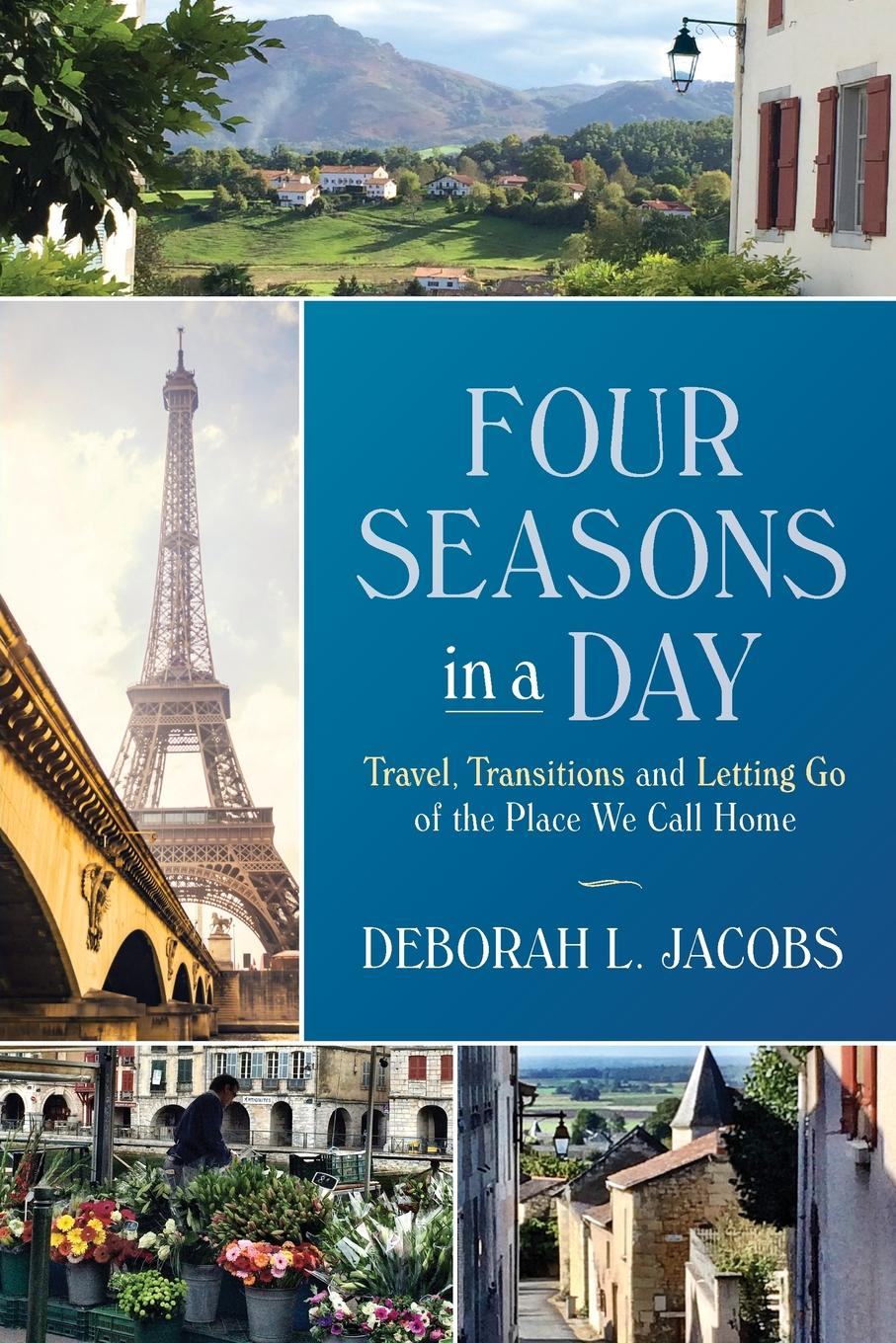 Deborah L Jacobs Four Seasons in a Day. Travel, Transitions and Letting Go of the Place We Call Home