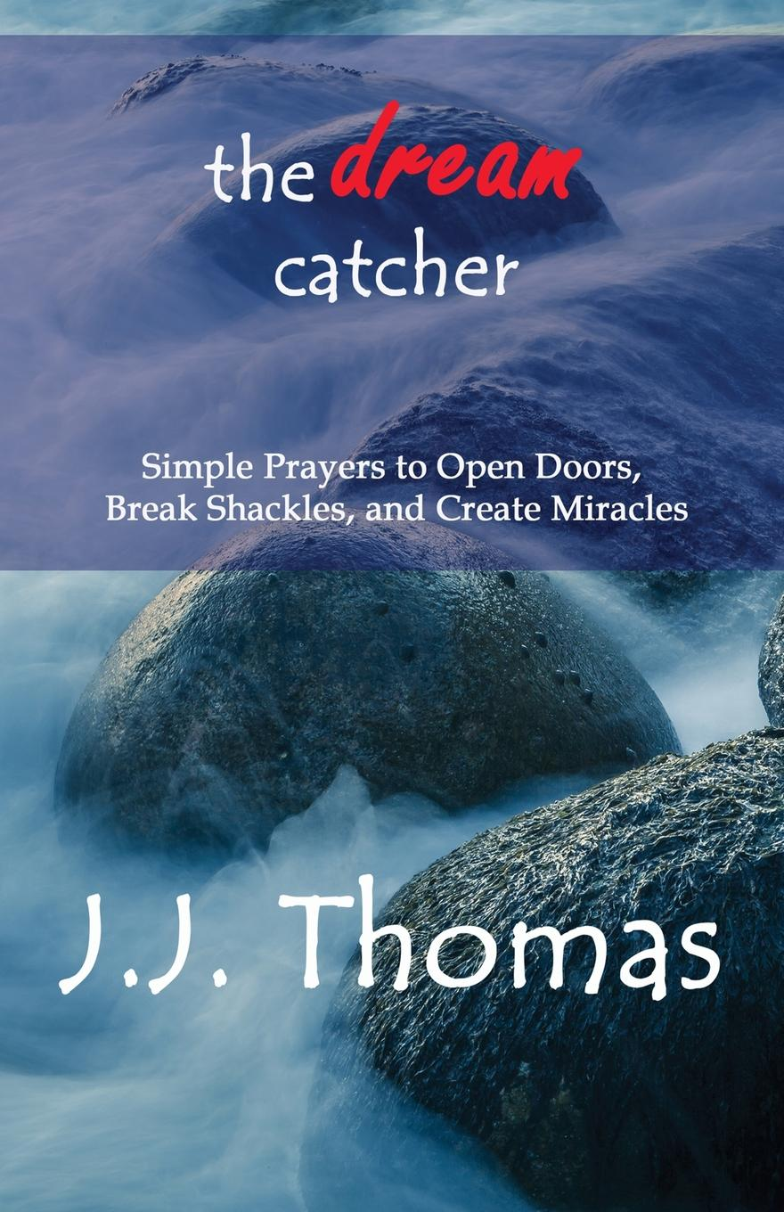 J.J. Thomas The Dream Catcher. Simple Prayers to Open Doors, Break Shackles, and Create Miracles change your mind change your life