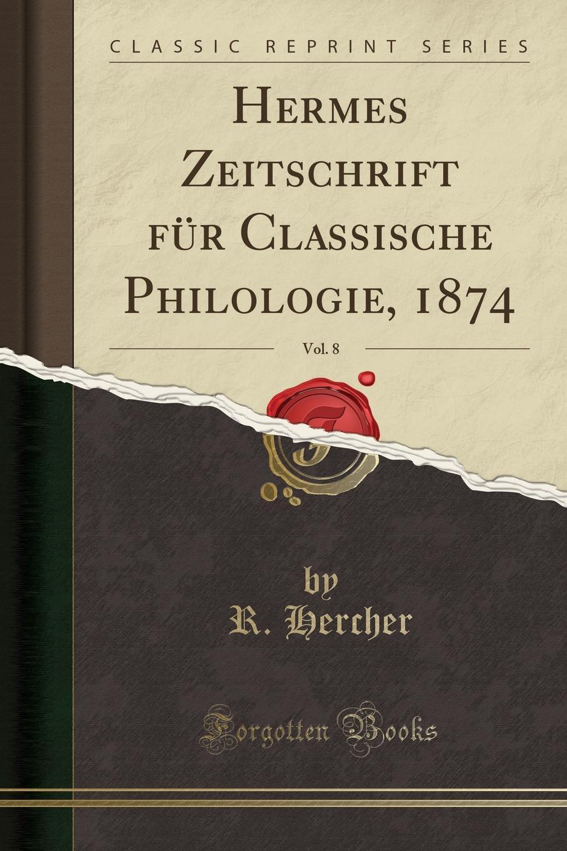 R. Hercher Hermes Zeitschrift fur Classische Philologie, 1874, Vol. 8 (Classic Reprint)