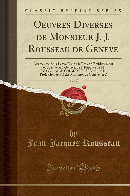 Jean-Jacques Rousseau Oeuvres Diverses de Monsieur J. J. Rousseau de Geneve, Vol. 2. Augmentee de la Lettre Contre le Projet d.Etablissement des Spectacles a Geneve, de la Reponse de M. D.Alembert, de Celle de M. P. A. Laval, de la Profession de Foi des Ministres de Ge jean jacques rousseau oeuvres de j j rousseau de geneve vol 3 contenant discours sur l origine et les fondemens de l inegalite parmi les hommes lettre de m de voltaire a m rousseau reponse de m rousseau a m de voltaire lettre a m de boissy discours sur l