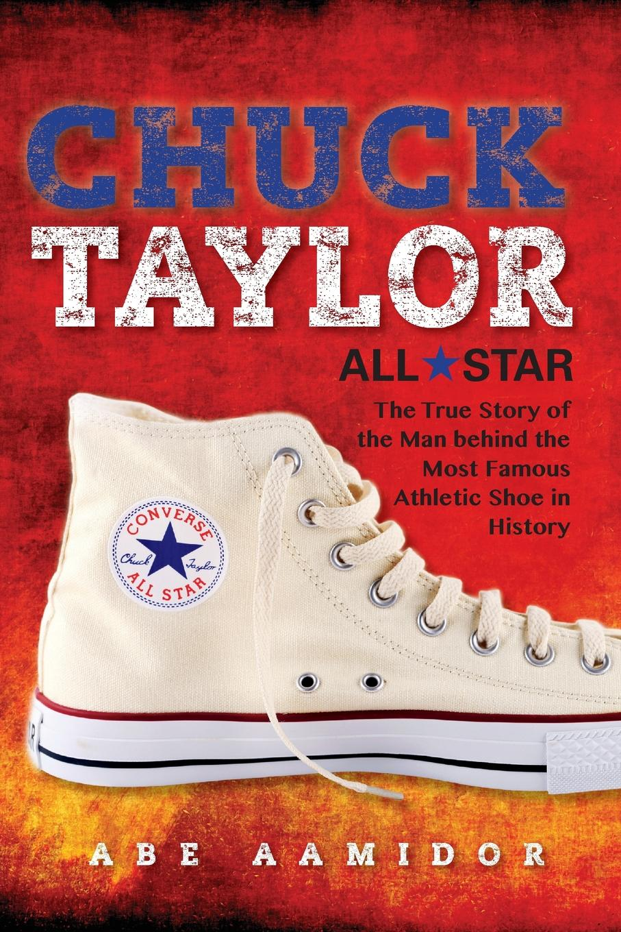 Abraham Aamidor Chuck Taylor, All Star. The True Story of the Man Behind Most Famous Athletic Shoe in History (Commemorative)