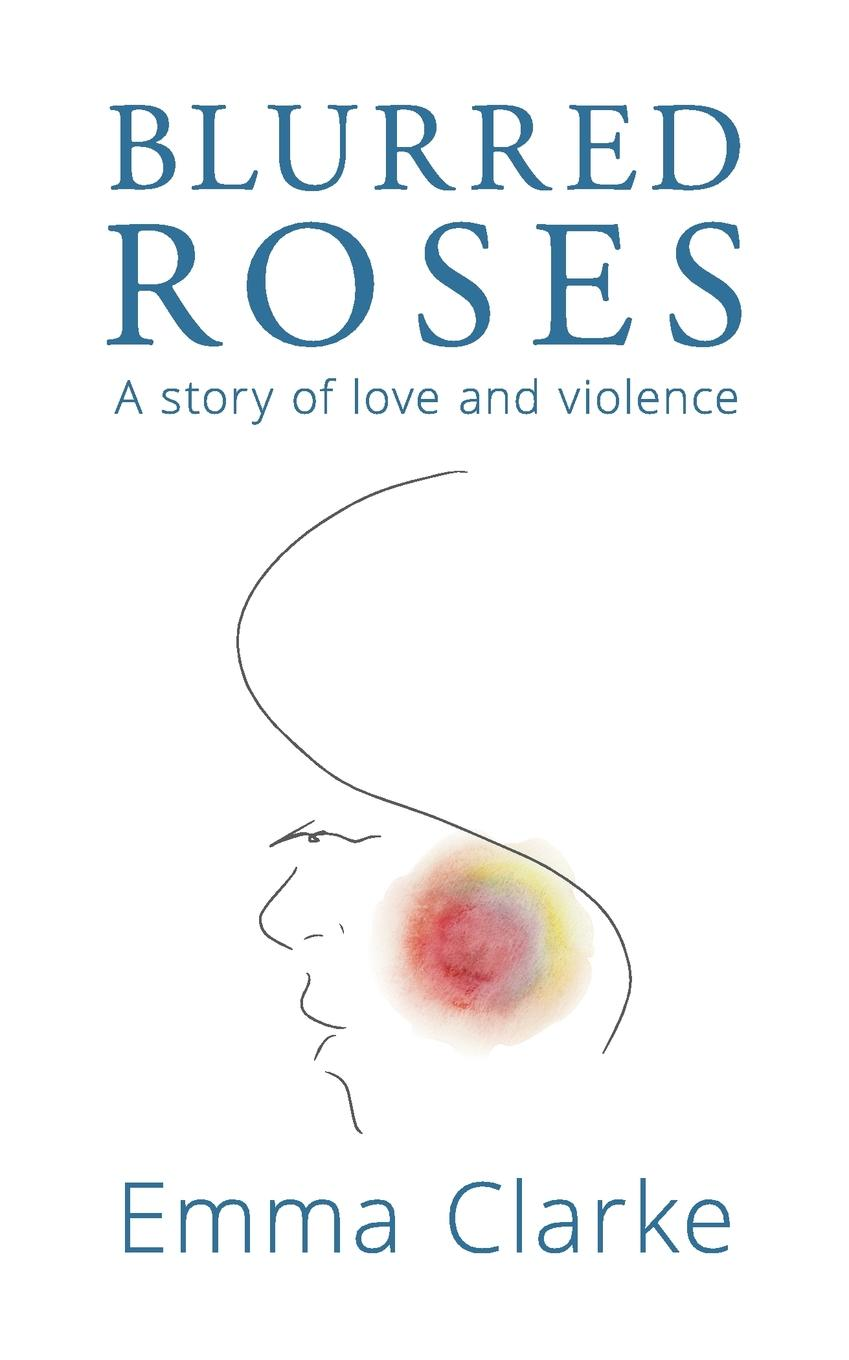 Emma Clarke Blurred Roses. A story of love and violence story telling what to tell and how to tell it