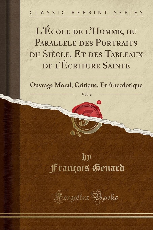 François Genard L.Ecole de l.Homme, ou Parallele des Portraits du Siecle, Et des Tableaux de l.Ecriture Sainte, Vol. 2. Ouvrage Moral, Critique, Et Anecdotique (Classic Reprint)