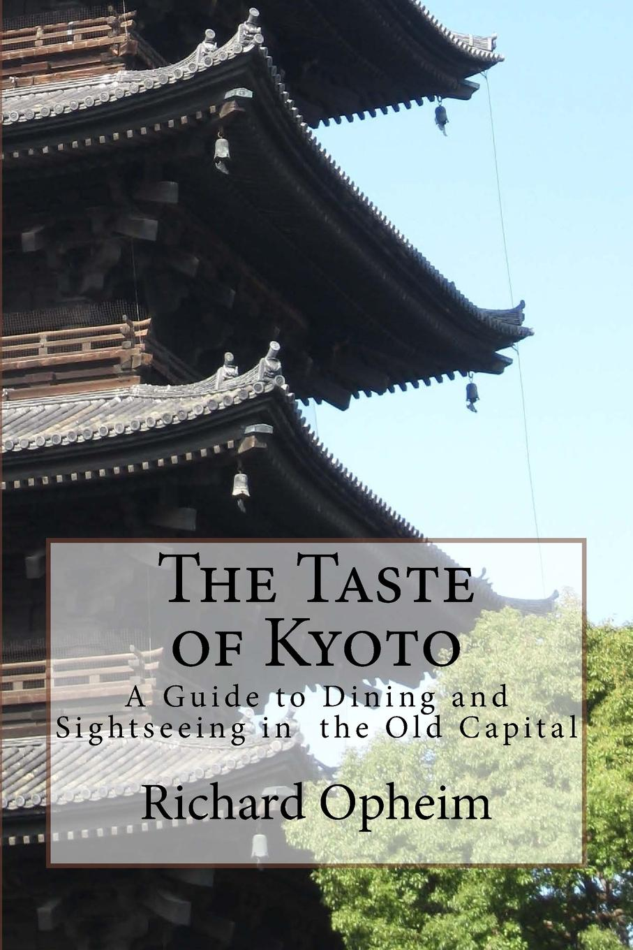 Richard Opheim The Taste of Kyoto. A Guide to Dining and Sightseeing in the Old Capital