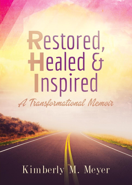 Kimberly M. Meyer Restored, Healed . Inspired. A Transformational Memoir цена 2017