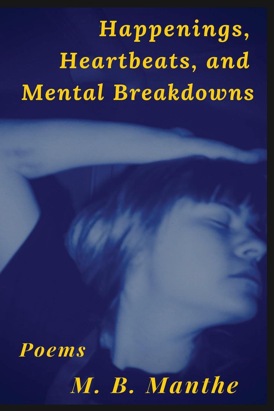M. B. Manthe Happenings, Heartbeats, and Mental Breakdowns. Poems
