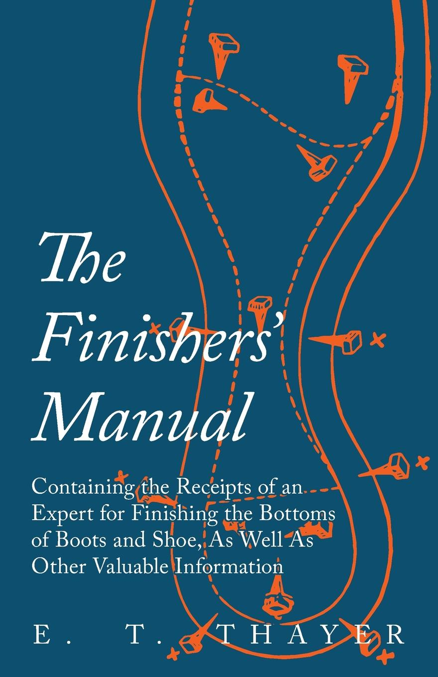 The Finishers. Manual - Containing the Receipts of an Expert for Finishing the Bottoms of Boots and Shoe, As Well As Other Valuable Information A collection of vintage and traditional recipes instructions...