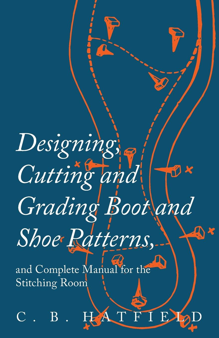 Designing, Cutting and Grading Boot and Shoe Patterns, and Complete Manual for the Stitching Room First published in 1897, this volume is a complete guide to designing...