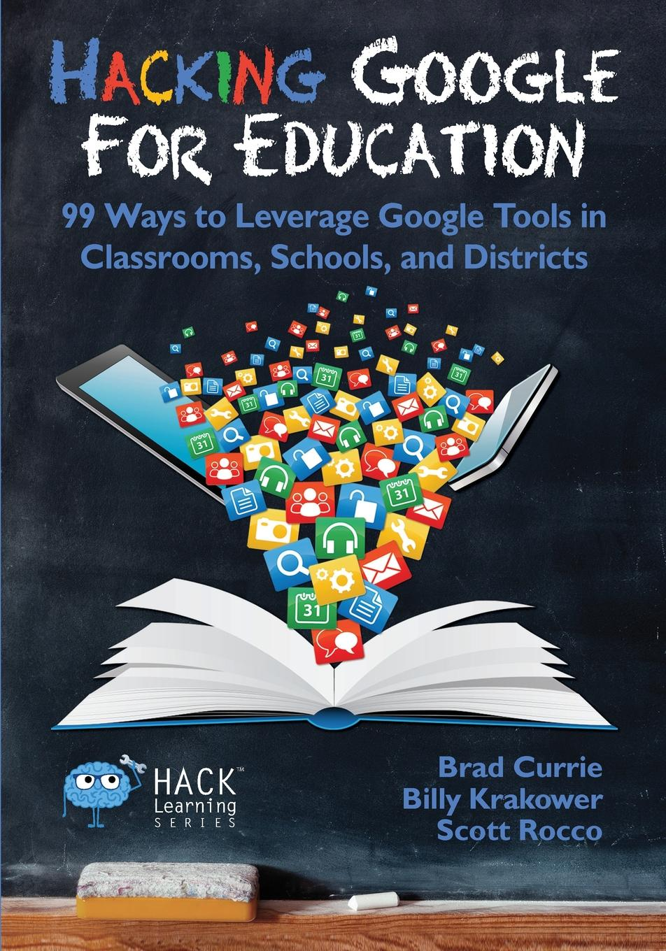 Brad Currie, Billy Krakower, Scott Rocco Hacking Google for Education. 99 Ways to Leverage Google Tools in Classrooms, Schools, and Districts