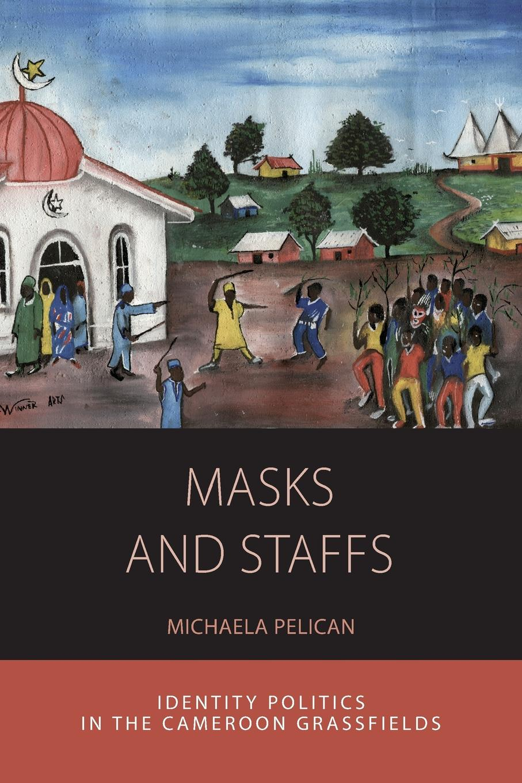 лучшая цена Michaela Pelican Masks and Staffs. Identity Politics in the Cameroon Grassfields