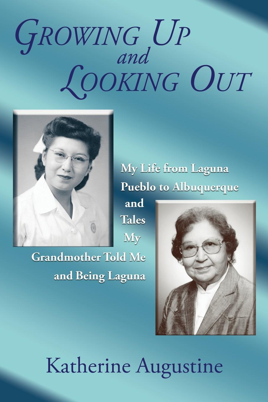Katherine Augustine Growing Up and Looking Out. My Life From Laguna Pueblo to Albuquerque